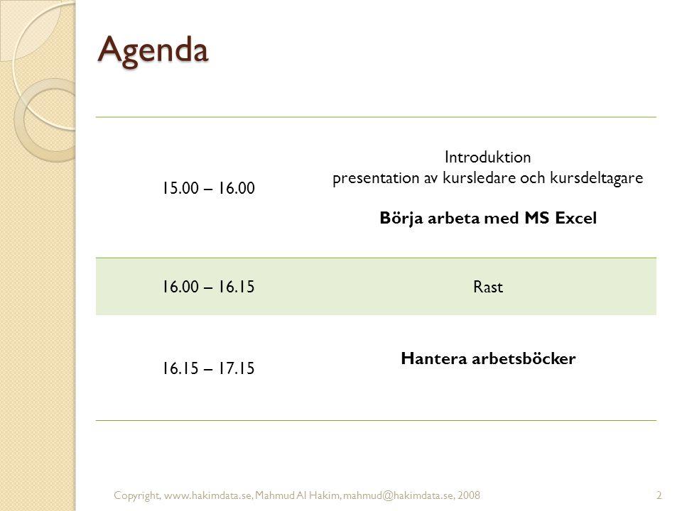 Agenda 15.00 – 16.00 Introduktion presentation av kursledare och kursdeltagare Börja arbeta med MS Excel 16.00 – 16.15Rast 16.15 – 17.15 Hantera arbetsböcker 2Copyright, www.hakimdata.se, Mahmud Al Hakim, mahmud@hakimdata.se, 2008