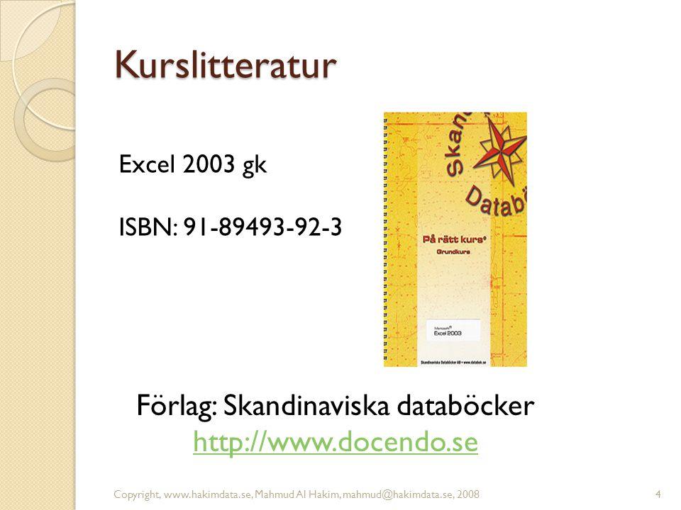Kurslitteratur 4 Förlag: Skandinaviska databöcker http://www.docendo.se Excel 2003 gk ISBN: 91-89493-92-3 Copyright, www.hakimdata.se, Mahmud Al Hakim, mahmud@hakimdata.se, 2008