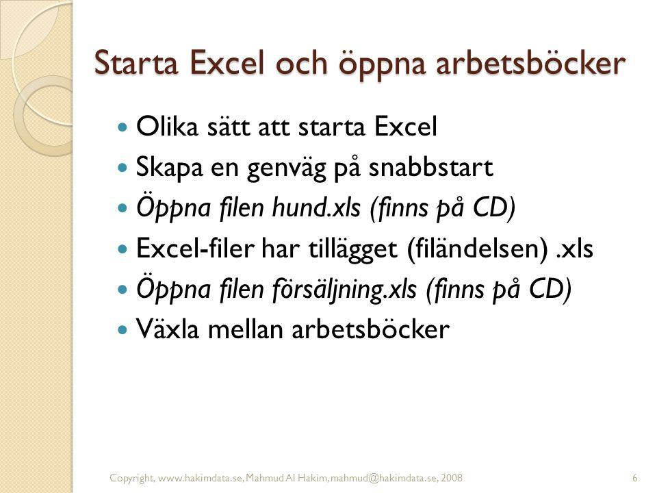 Starta Excel och öppna arbetsböcker Olika sätt att starta Excel Skapa en genväg på snabbstart Öppna filen hund.xls (finns på CD) Excel-filer har tillägget (filändelsen).xls Öppna filen försäljning.xls (finns på CD) Växla mellan arbetsböcker 6Copyright, www.hakimdata.se, Mahmud Al Hakim, mahmud@hakimdata.se, 2008