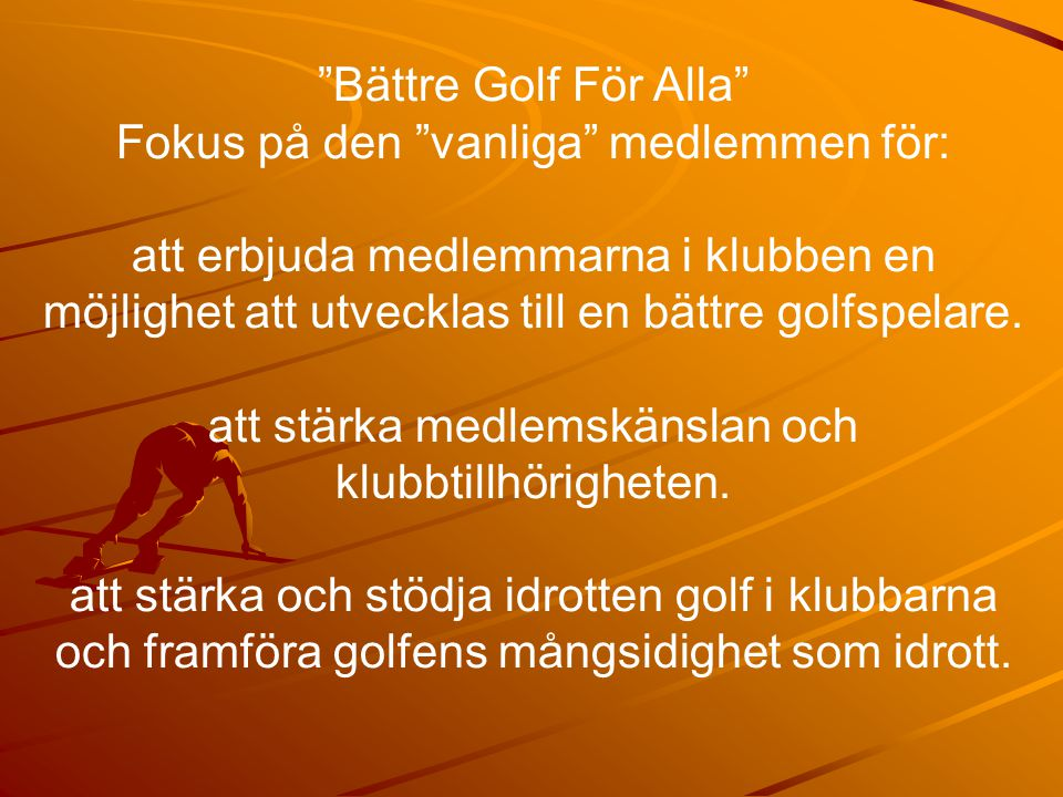 Bättre Golf För Alla Fokus på den vanliga medlemmen för: att erbjuda medlemmarna i klubben en möjlighet att utvecklas till en bättre golfspelare.