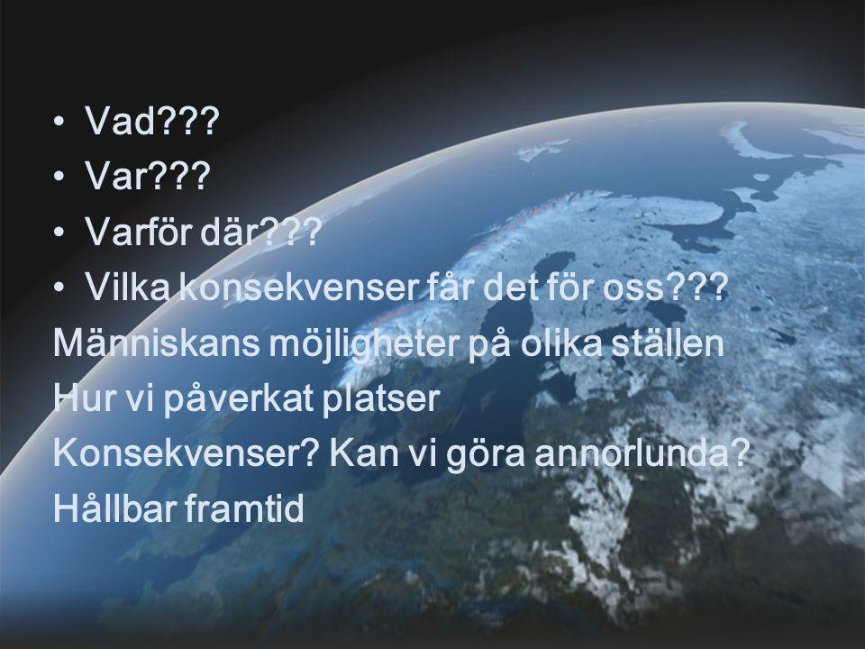 Vad??? Var??? Varför där??? Vilka konsekvenser får det för oss??? Människans möjligheter på olika ställen Hur vi påverkat platser Konsekvenser? Kan vi