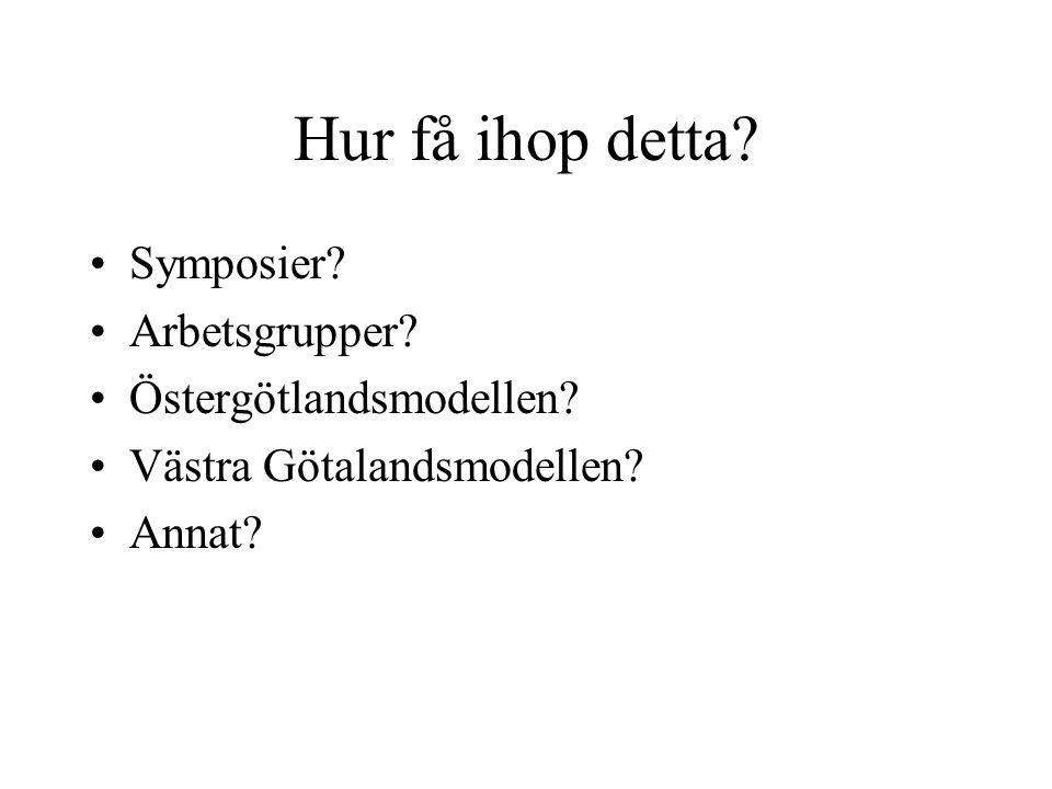 Hur få ihop detta? Symposier? Arbetsgrupper? Östergötlandsmodellen? Västra Götalandsmodellen? Annat?