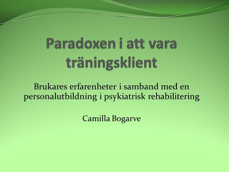 Brukares erfarenheter i samband med en personalutbildning i psykiatrisk rehabilitering Camilla Bogarve