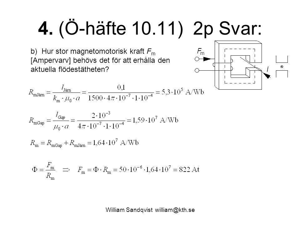 William Sandqvist william@kth.se 4. (Ö-häfte 10.11) 2p Svar: b) Hur stor magnetomotorisk kraft F m [Ampervarv] behövs det för att erhålla den aktuella