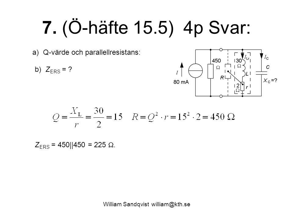 William Sandqvist william@kth.se 7. (Ö-häfte 15.5) 4p Svar: a) Q-värde och parallellresistans: b) Z ERS = ? Z ERS = 450||450 = 225 .