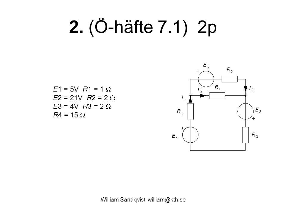 William Sandqvist william@kth.se 2. (Ö-häfte 7.1) 2p E1 = 5V R1 = 1  E2 = 21V R2 = 2  E3 = 4V R3 = 2  R4 = 15 