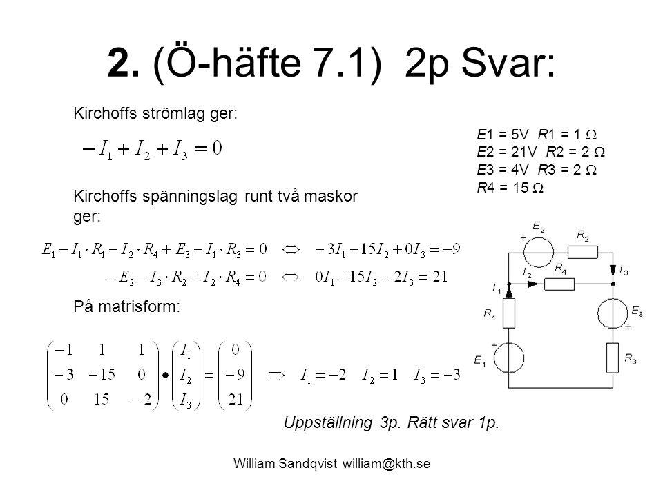 William Sandqvist william@kth.se 2. (Ö-häfte 7.1) 2p Svar: E1 = 5V R1 = 1  E2 = 21V R2 = 2  E3 = 4V R3 = 2  R4 = 15  Kirchoffs strömlag ger: Kirch