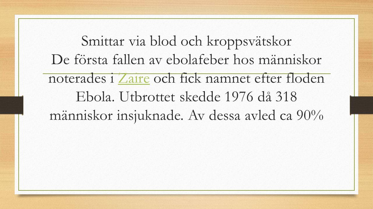 Smittar via blod och kroppsvätskor De första fallen av ebolafeber hos människor noterades i Zaire och fick namnet efter floden Ebola.