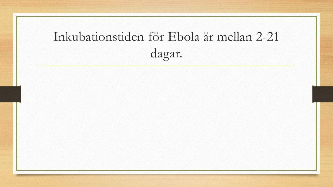 Inkubationstiden för Ebola är mellan 2-21 dagar.