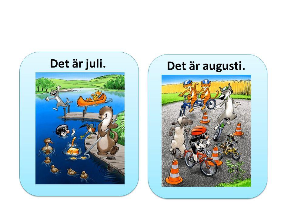 Det är juli. Det är augusti.