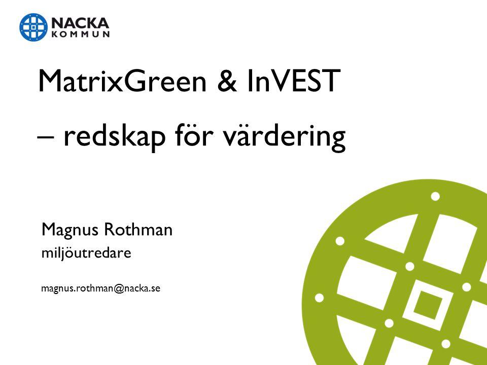 MatrixGreen & InVEST – redskap för värdering Magnus Rothman miljöutredare magnus.rothman@nacka.se