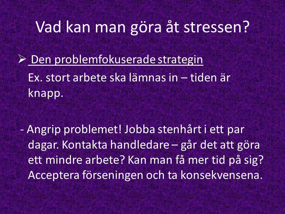 Vad kan man göra åt stressen?  Den problemfokuserade strategin Ex. stort arbete ska lämnas in – tiden är knapp. - Angrip problemet! Jobba stenhårt i
