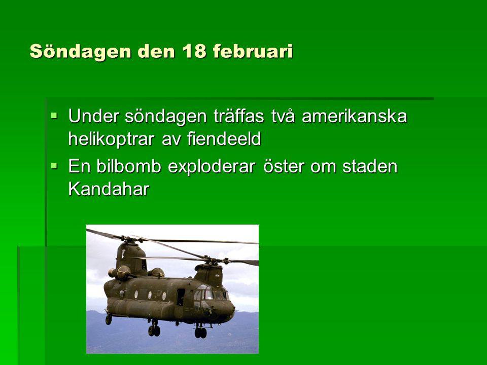 Söndagen den 18 februari  Under söndagen träffas två amerikanska helikoptrar av fiendeeld  En bilbomb exploderar öster om staden Kandahar