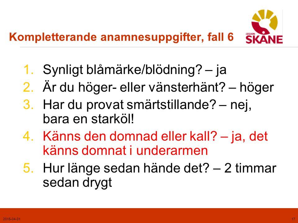 2015-04-0118 Kommentarer, fall 6  Vårdnivå: Akut  Distalstatus i extremiteter alltid viktigt och skall föranleda akut handläggning.