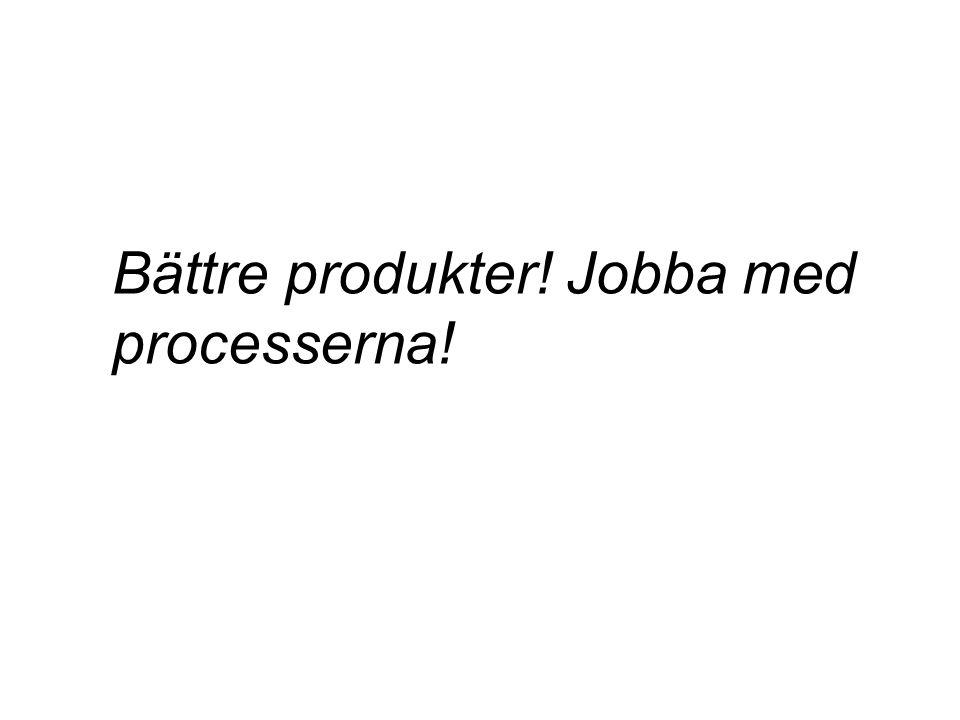 Bättre produkter! Jobba med processerna!