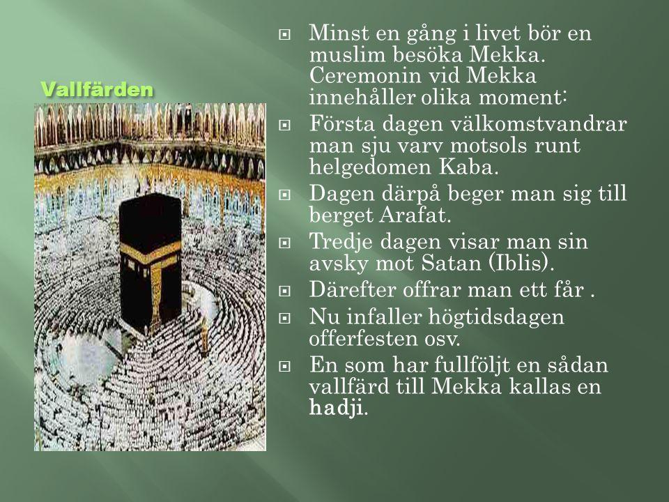 Vallfärden  Minst en gång i livet bör en muslim besöka Mekka. Ceremonin vid Mekka innehåller olika moment:  Första dagen välkomstvandrar man sju var