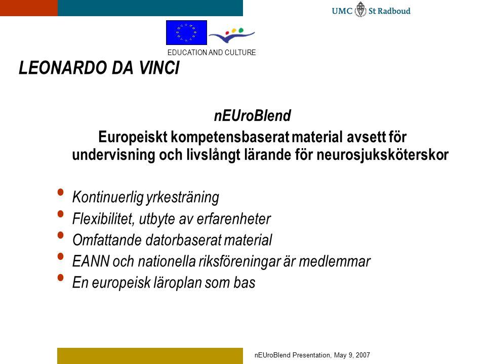 nEUroBlend Presentation, May 9, 2007 LEONARDO DA VINCI nEUroBlend Europeiskt kompetensbaserat material avsett för undervisning och livslångt lärande för neurosjuksköterskor Kontinuerlig yrkesträning Flexibilitet, utbyte av erfarenheter Omfattande datorbaserat material EANN och nationella riksföreningar är medlemmar En europeisk läroplan som bas EDUCATION AND CULTURE