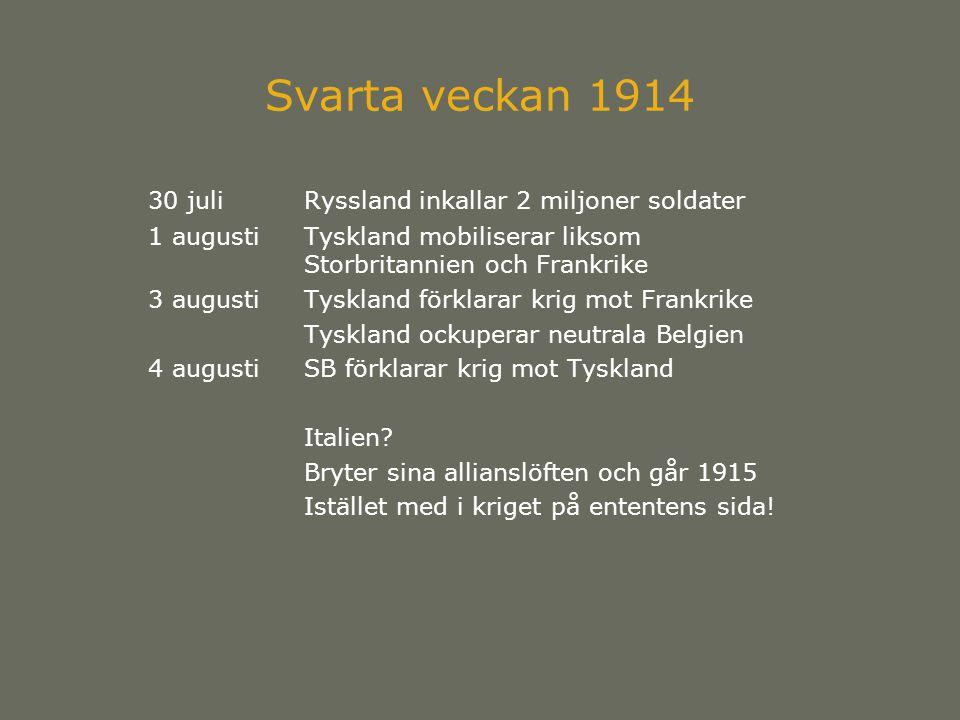 Svarta veckan 1914 30 juliRyssland inkallar 2 miljoner soldater 1 augustiTyskland mobiliserar liksom Storbritannien och Frankrike 3 augustiTyskland förklarar krig mot Frankrike Tyskland ockuperar neutrala Belgien 4 augustiSB förklarar krig mot Tyskland Italien.
