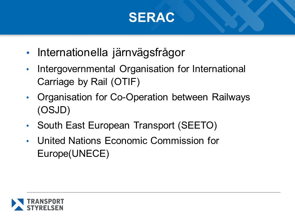 SERAC Internationella järnvägsfrågor Intergovernmental Organisation for International Carriage by Rail (OTIF) Organisation for Co-Operation between Railways (OSJD) South East European Transport (SEETO) United Nations Economic Commission for Europe(UNECE)