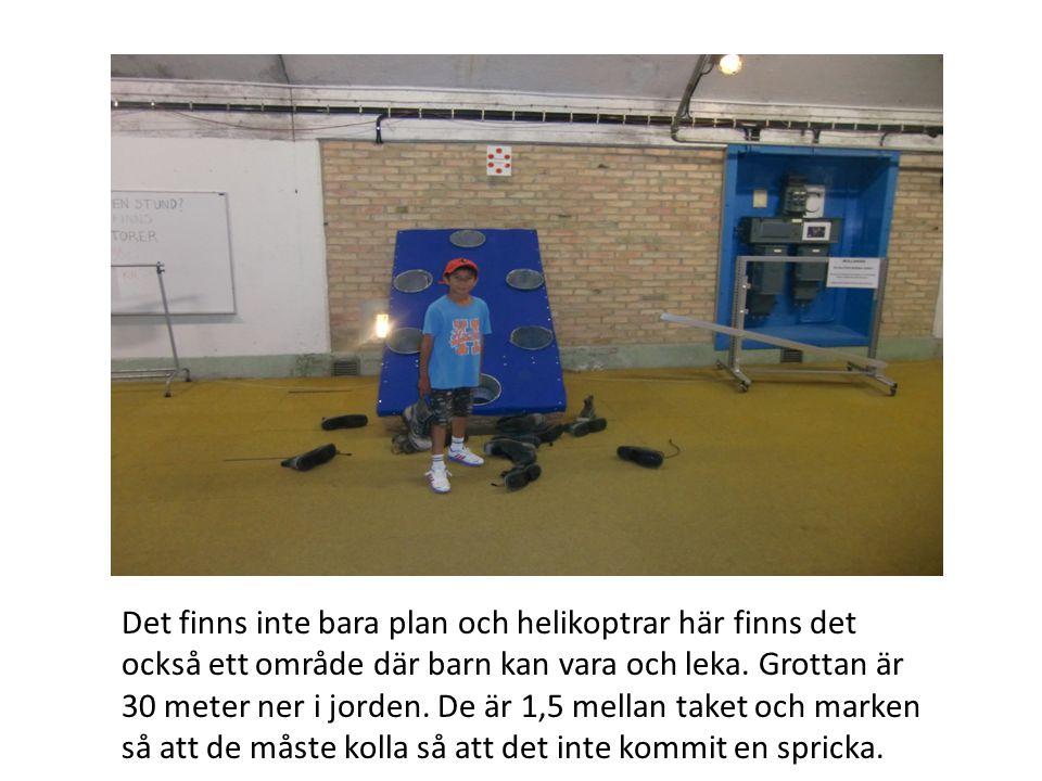 Det finns inte bara plan och helikoptrar här finns det också ett område där barn kan vara och leka. Grottan är 30 meter ner i jorden. De är 1,5 mellan
