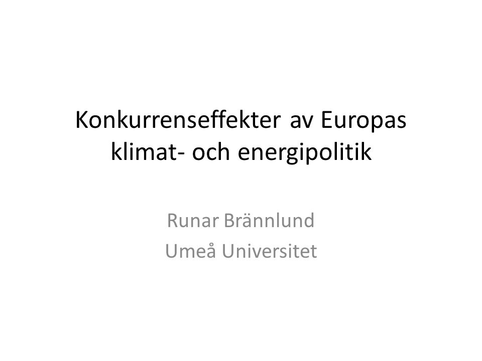 Konkurrenseffekter av Europas klimat- och energipolitik Runar Brännlund Umeå Universitet
