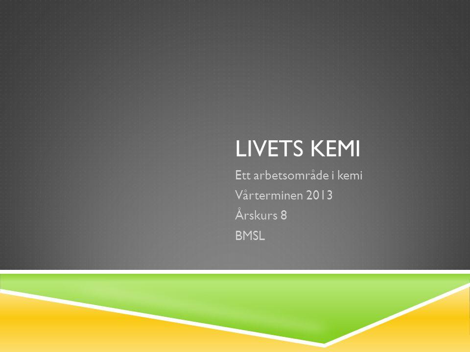 LIVETS KEMI Ett arbetsområde i kemi Vårterminen 2013 Årskurs 8 BMSL