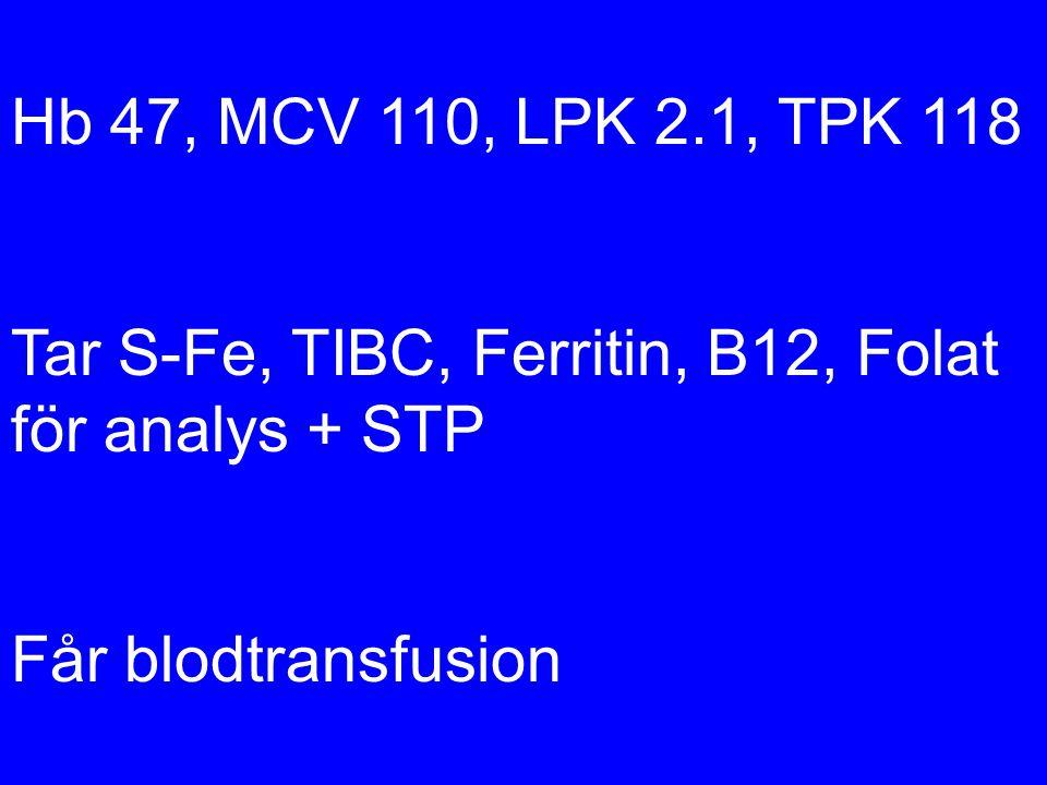 Hb 47, MCV 110, LPK 2.1, TPK 118 Tar S-Fe, TIBC, Ferritin, B12, Folat för analys + STP Får blodtransfusion