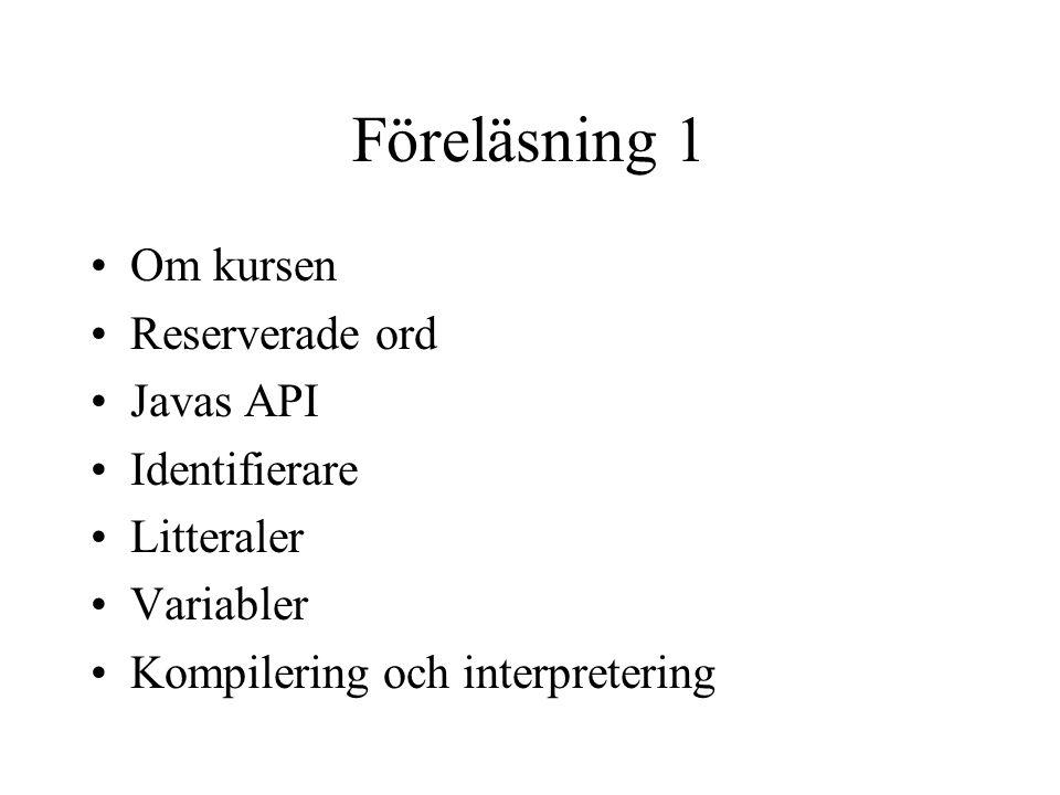 Föreläsning 1 Om kursen Reserverade ord Javas API Identifierare Litteraler Variabler Kompilering och interpretering