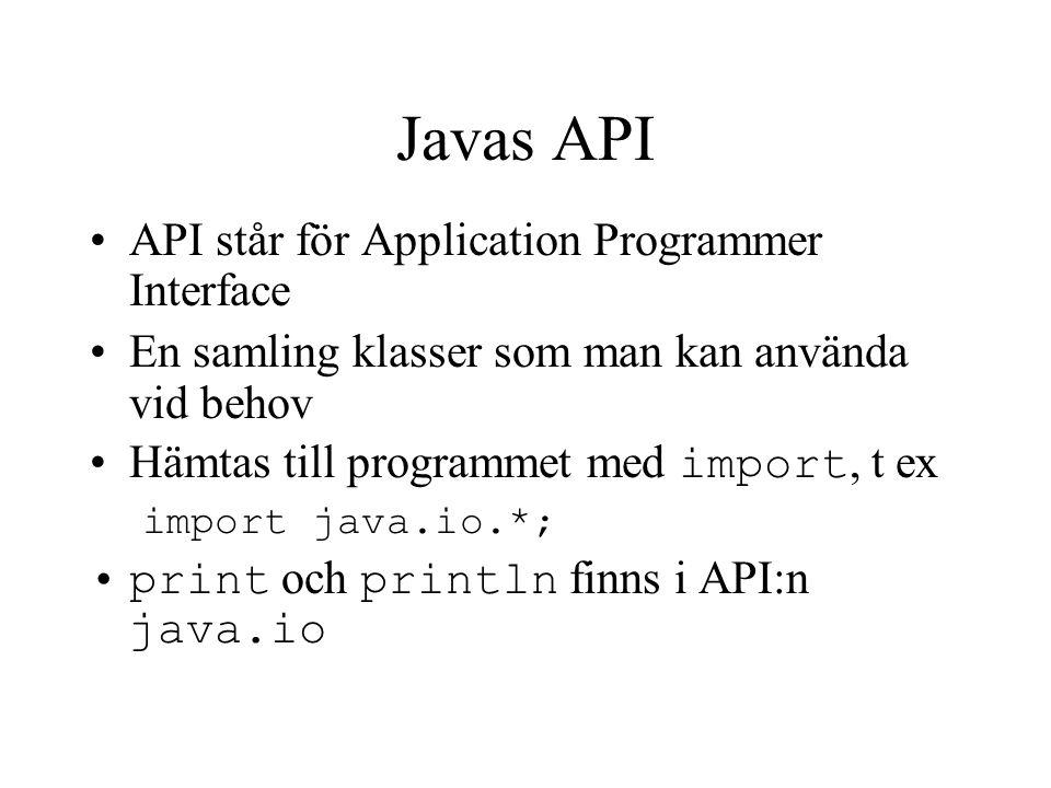 Javas API API står för Application Programmer Interface En samling klasser som man kan använda vid behov Hämtas till programmet med import, t ex impor