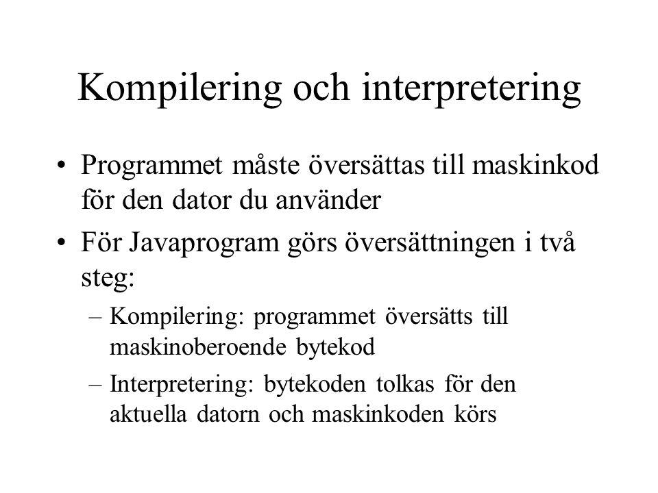 Kompilering och interpretering Programmet måste översättas till maskinkod för den dator du använder För Javaprogram görs översättningen i två steg: –K