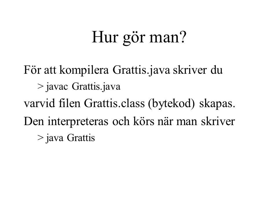 Hur gör man? För att kompilera Grattis.java skriver du >javac Grattis.java varvid filen Grattis.class (bytekod) skapas. Den interpreteras och körs när