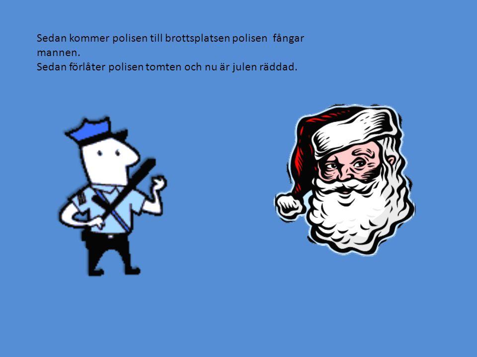 Sedan kommer polisen till brottsplatsen polisen fångar mannen. Sedan förlåter polisen tomten och nu är julen räddad.