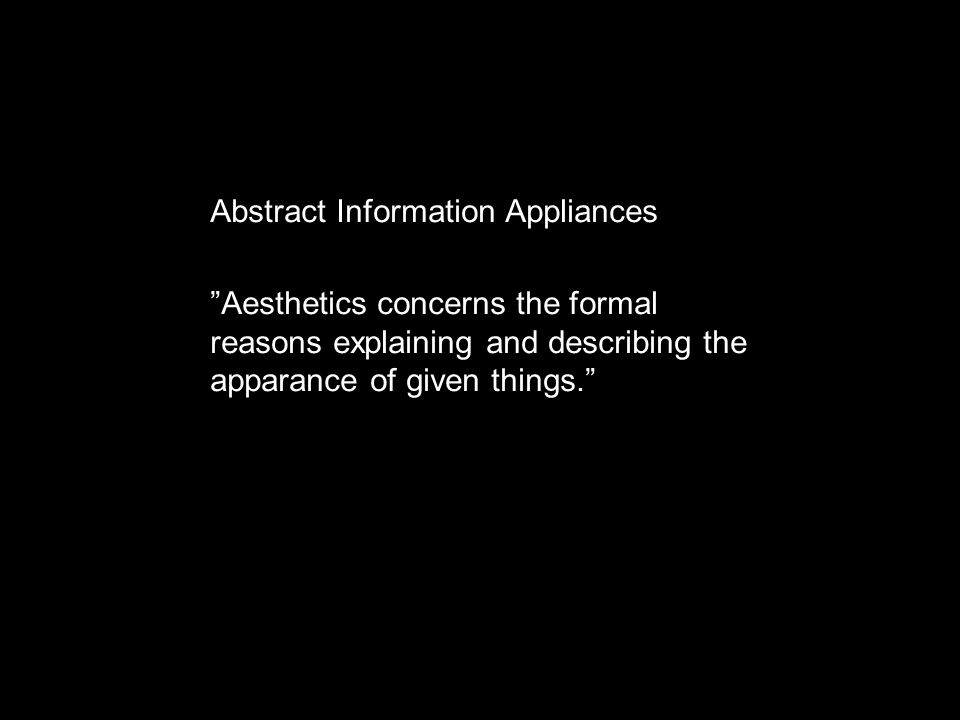 "Abstract Information Appliances ""Aesthetics concerns the formal reasons explaining and describing the apparance of given things."""