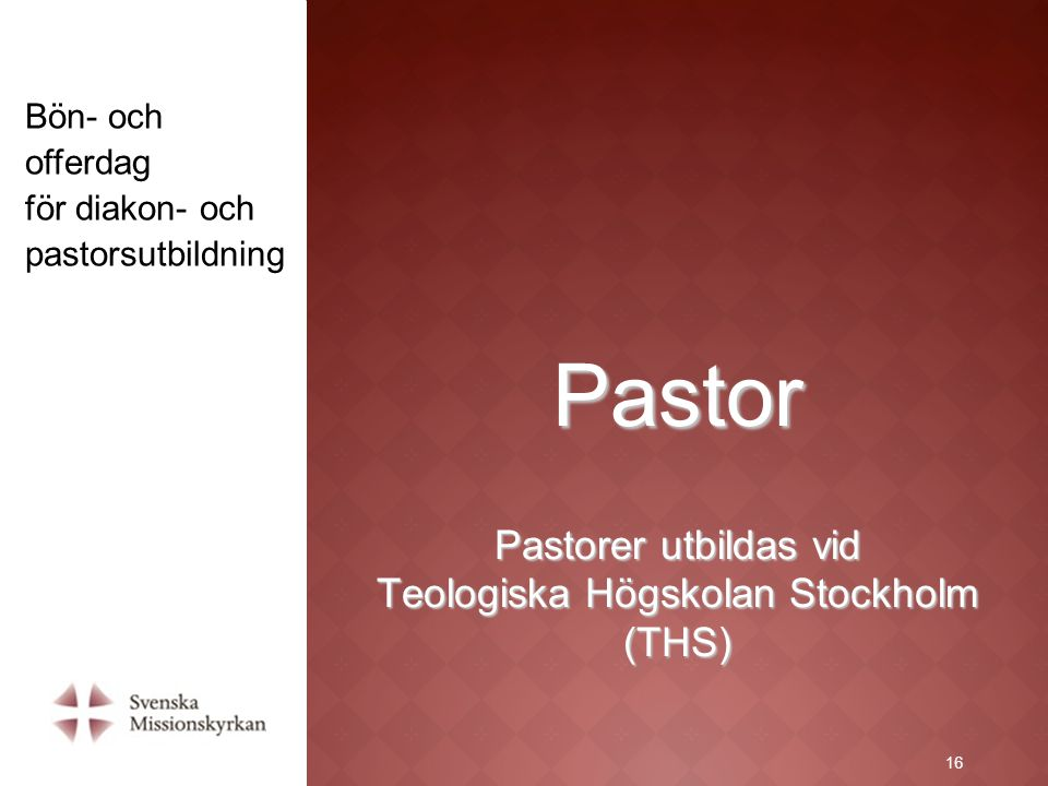 16 Pastor Pastorer utbildas vid Teologiska Högskolan Stockholm (THS) 16 Bön- och offerdag för diakon- och pastorsutbildning