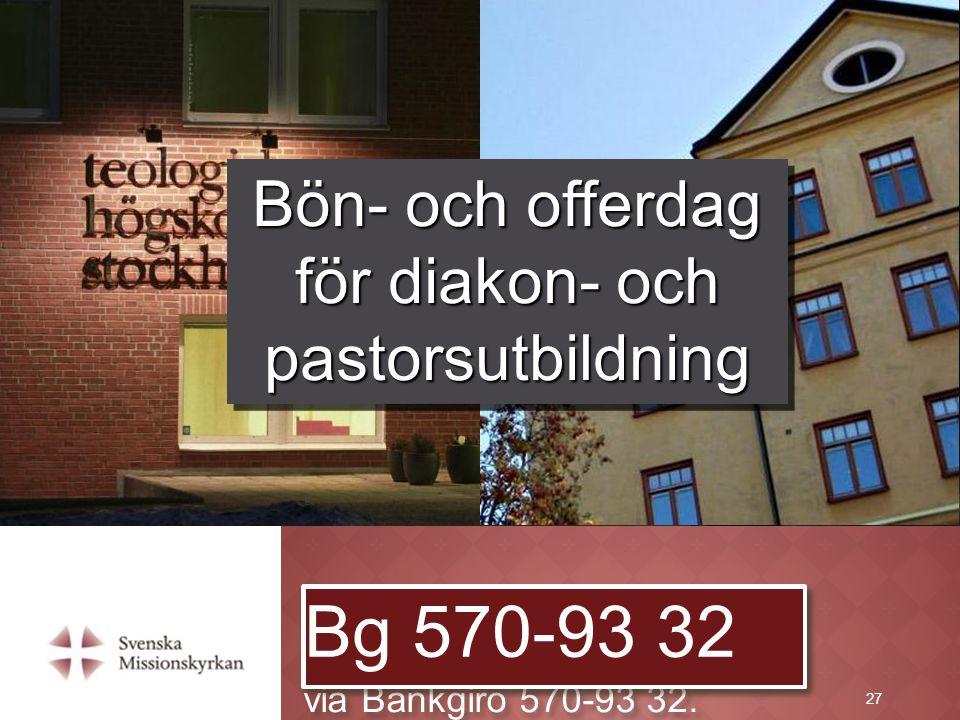 27 Det går också bra att ge en gåva via Bankgiro 570-93 32. Bg 570-93 32 Bön- och offerdag för diakon- och pastorsutbildning