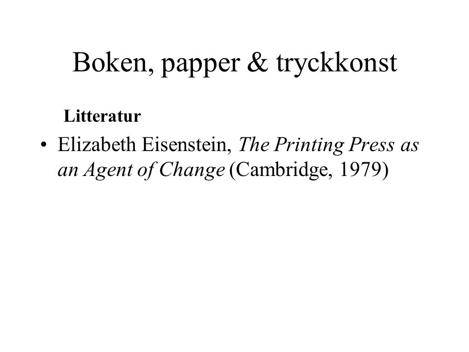 Boken, papper & tryckkonst Litteratur Elizabeth Eisenstein, The Printing Press as an Agent of Change (Cambridge, 1979)