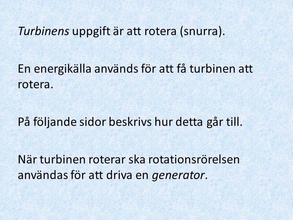 Turbinens uppgift är att rotera (snurra). En energikälla används för att få turbinen att rotera. På följande sidor beskrivs hur detta går till. När tu
