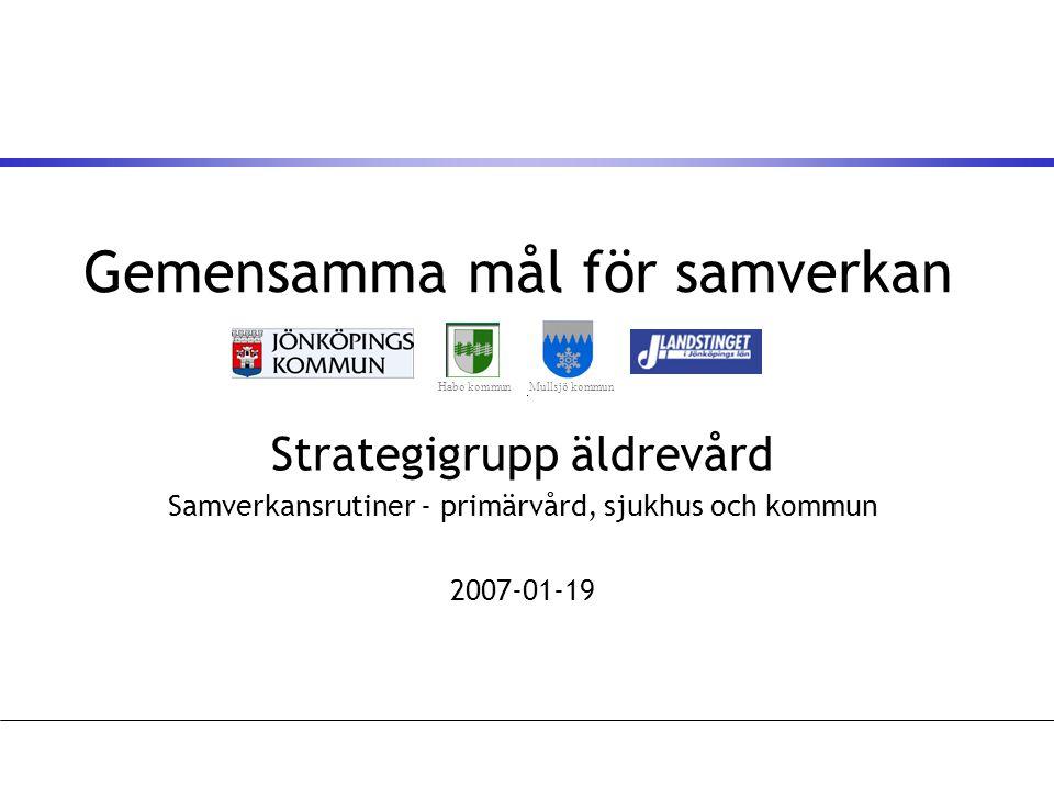 Gemensamma mål för samverkan Strategigrupp äldrevård Samverkansrutiner - primärvård, sjukhus och kommun 2007-01-19 Habo kommunMullsjö kommun