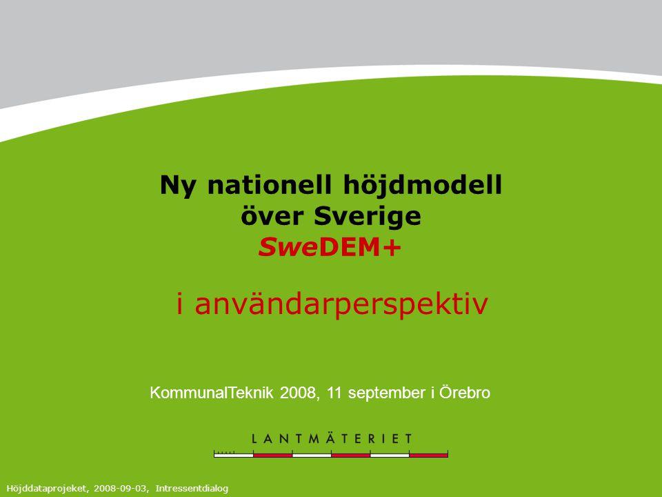 Ny nationell höjdmodell över Sverige SweDEM+ Höjddataprojeket, 2008-09-03, Intressentdialog i användarperspektiv KommunalTeknik 2008, 11 september i Örebro