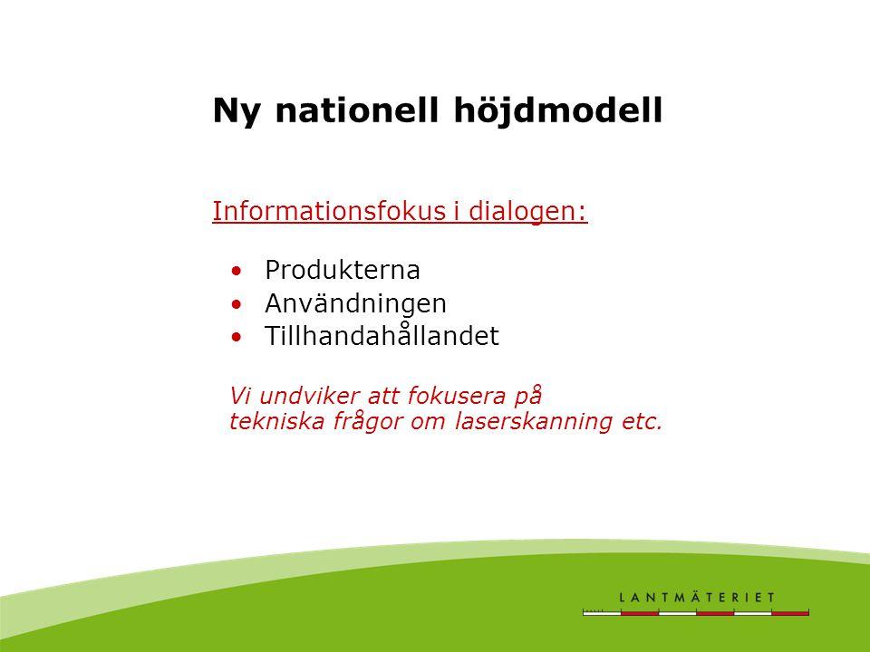 Ny nationell höjdmodell Informationsfokus i dialogen: Produkterna Användningen Tillhandahållandet Vi undviker att fokusera på tekniska frågor om laserskanning etc.