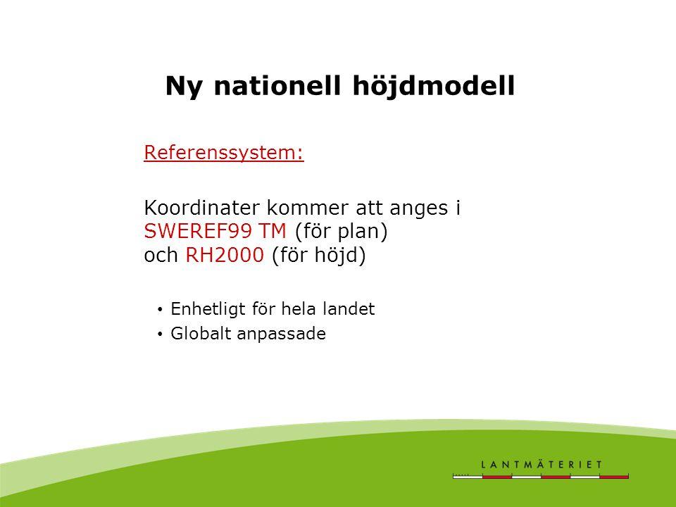 Ny nationell höjdmodell Referenssystem: Koordinater kommer att anges i SWEREF99 TM (för plan) och RH2000 (för höjd) Enhetligt för hela landet Globalt anpassade