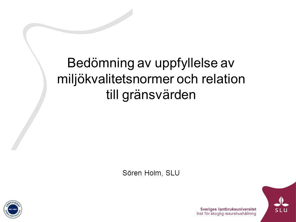 Sveriges lantbruksuniversitet Inst för skoglig resurshushållning Bedömning av uppfyllelse av miljökvalitetsnormer och relation till gränsvärden Sören Holm, SLU