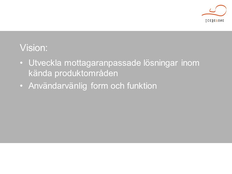 Vision: Utveckla mottagaranpassade lösningar inom kända produktområden Användarvänlig form och funktion