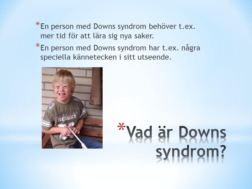 * En person med Downs syndrom behöver t.ex.mer tid för att lära sig nya saker.