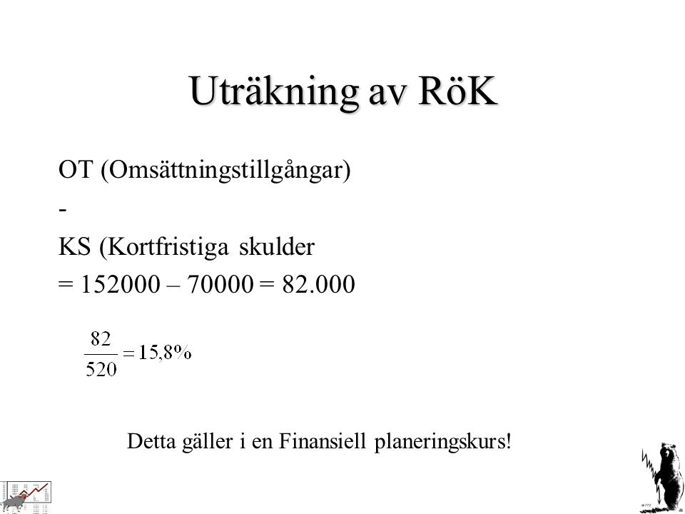 Uträkning av RöK OT (Omsättningstillgångar) - KS (Kortfristiga skulder = 152000 – 70000 = 82.000 Detta gäller i en Finansiell planeringskurs!