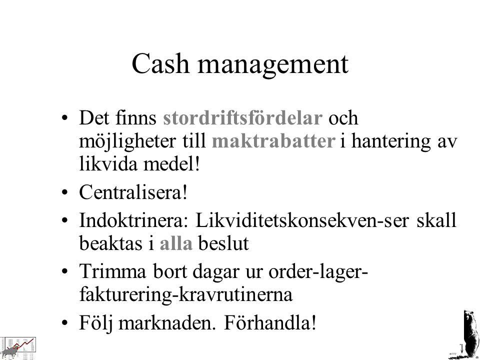 Cash management Det finns stordriftsfördelar och möjligheter till maktrabatter i hantering av likvida medel! Centralisera! Indoktrinera: Likviditetsko