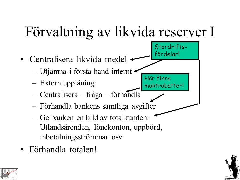 Förvaltning av likvida reserver I Centralisera likvida medel –Utjämna i första hand internt –Extern upplåning: –Centralisera – fråga – förhandla –Förh