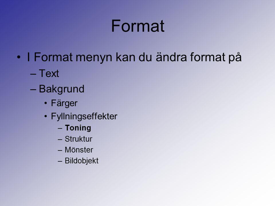 Format I Format menyn kan du ändra format på –Text –Bakgrund Färger Fyllningseffekter –Toning –Struktur –Mönster –Bildobjekt