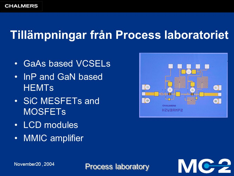 November20, 2004 Process laboratory Tillämpningar från Process laboratoriet GaAs based VCSELs InP and GaN based HEMTs SiC MESFETs and MOSFETs LCD modules MMIC amplifier