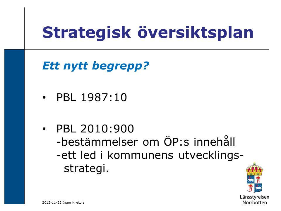 2012-11-22 Inger Krekula Strategisk översiktsplan Ett nytt begrepp? PBL 1987:10 PBL 2010:900 -bestämmelser om ÖP:s innehåll -ett led i kommunens utvec